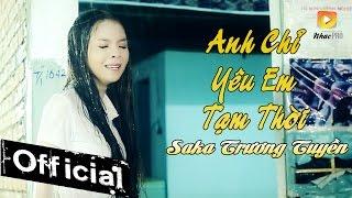 Anh Chỉ Yêu Em Tạm Thời - Saka Trương Tuyền [MV Official]