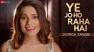 Ye Jo Ho Raha Hai – Jyotica Tangri Video HD