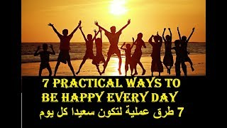 7 Practical Ways to Be Happy Every Day -  سبع طرق عملية لتكون سعيدا كل يوم