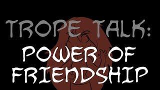 Trope Talk: Power Of Friendship!