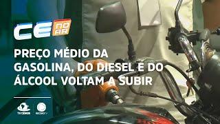 Preço médio da gasolina, do diesel e do álcool voltam a subir no Ceará