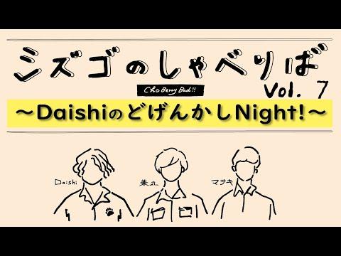 ~DaishiのどげんかしNight!~【シズゴのしゃべりばチョベリバ!!vo.7 】