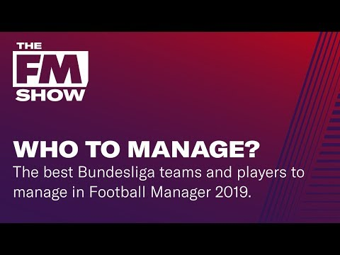 Football Manager 2019 | Best teams and players to manage in the Bundesliga | The FM Show S2E5