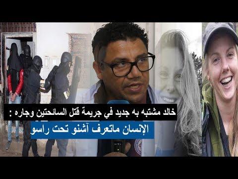 خالد مشتبه به جديد في جريمة قتل السائحتين وجاره : الإنسان ماتعرف آشنو تحت راسو