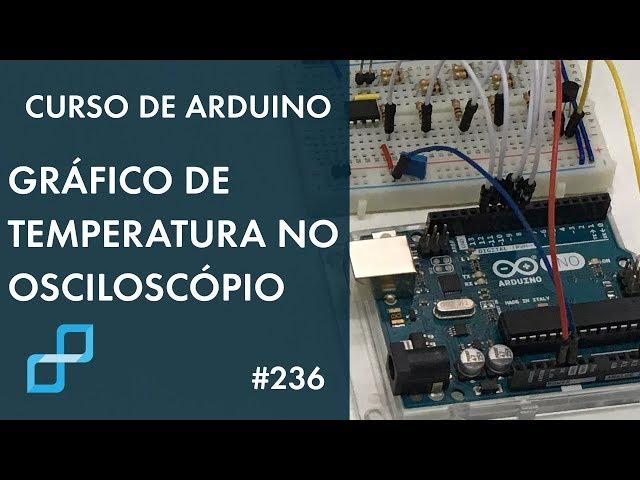 GRÁFICO DE TEMPERATURA NO OSCILOSCÓPIO! | Curso de Arduino #236