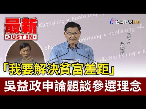 「我要解決貧富差距」  吳益政申論題談參選理念【最新快訊】