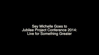 Sey Michelle Goes to Jubilee Conference 2014: Live for Something Greater