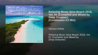 Relaxing Music Ibiza Beach 2018, Vol. 01 (Compiled and Mixed by Deep Dreamer) (Continuous DJ Mix)