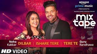 Dilbar / Ishare Tere / Tere Te – Neha Kakkar – Guru Randhawa [MixTape Season 2]