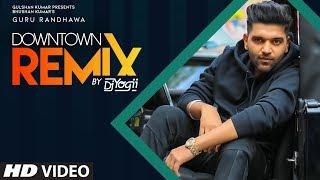 Downtown – Remix – Guru Randhawa