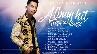 Liên khúc Nhạc trẻ Tropical House Lê Bảo Bình | ALBUM Tropical house Gây nghiện 2019 | HIT 2019