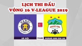 Lịch thi đấu vòng 16 V-League 2019 | Hà Nội FC vs HAGL | Nam Định vs Thanh Hóa | SLNA vs Sài Gòn FC