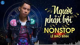 Lê Bảo Bình Remix 2018 - Nonstop Việt Mix - LK Nhạc Trẻ Remix Hay Nhất Người Phản Bội