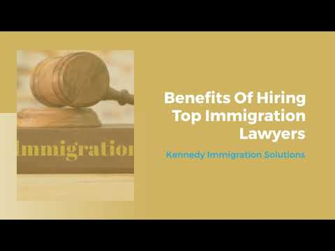 Benefits Of Hiring Top Immigration Lawyers – Kennedy Immigration Solutions