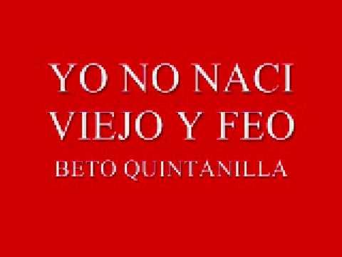 YO NO NACI VIEJO Y FEO-BETO QUINTANILLA