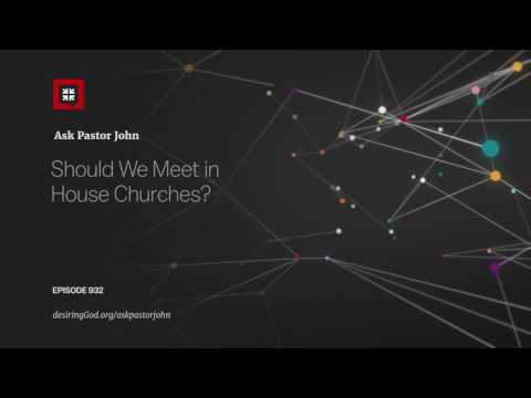 Should We Meet in House Churches? // Ask Pastor John