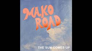 The Sun Comes Up - MAKO ROAD