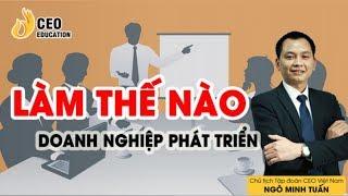Làm thế nào để Doanh nghiệp bền vững và phát triển - Ngỗ Minh Tuấn | Học viện CEO Việt Nam