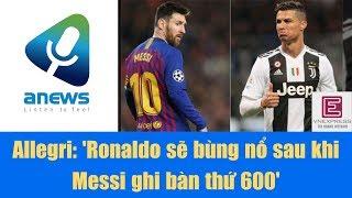 Allegri 'Ronaldo sẽ bùng nổ sau khi Messi ghi bàn thứ 600'