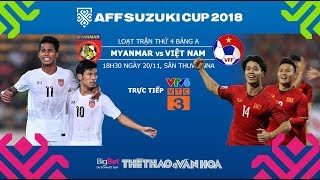 AFF Cup 2018 - Dự đoán kết quả Myanmar vs Việt Nam - Trực tiếp VTV6, VTC3