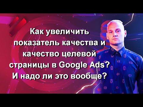 Как увеличить показатель качества и качество целевой страницы в Google Ads? И надо ли это вообще?
