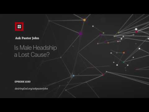 Is Male Headship a Lost Cause? // Ask Pastor John