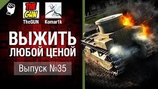 Выжить любой ценой №35 - от TheGun и Komar1K