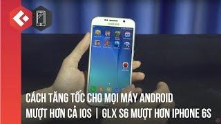 Cách Tăng tốc cho mọi máy Android MƯỢT HƠN CẢ IOS | GLX S6 mượt hơn iPhone 6S