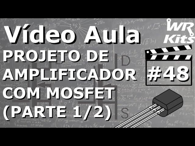 PROJETO DE AMPLIFICADOR COM MOSFET (1/2) | Vídeo Aula #48