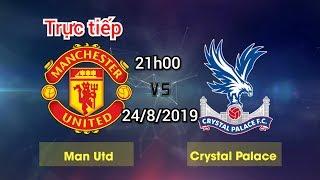 Trực tiếp nhận định Man United vs Crystal Palace 21h00 ngày 24/8/2019   Vòng 3 ngoại hạng Anh