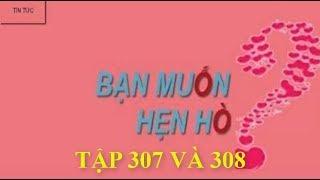 BẠN MUỐN HẸN HÒ TẬP 307 VÀ 308 | TIN TỨC MỚI NHẤT | LỊCH PHÁT SÓNG | HNH Vlog