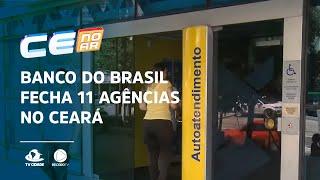 Banco do Brasil fecha 11 agências no Ceará