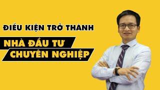 Điều kiện để trở thành nhà đầu tư chuyên nghiệp - Phạm Thành Biên