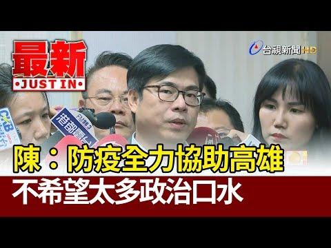 陳其邁:防疫全力協助高雄 不希望太多政治口水【最新快訊】