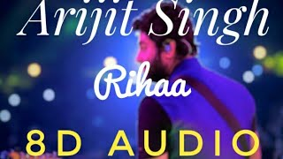 Rihaa (8D AUDIO) – Arijit Singh