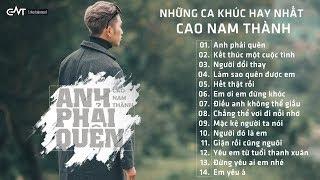 Album Anh Phải Quên - Những Ca Khúc Nhạc Trẻ Hay Ngất Ngây Của Cao Nam Thành - Cao Nam Thành 2018