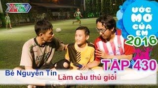 Hành trình trở thành cầu thủ giỏi - bé Nguyễn Tín | ƯỚC MƠ CỦA EM | Tập 430 | 05/06/2016