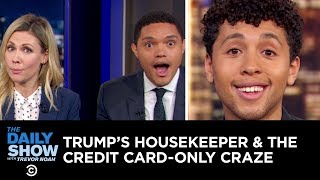 Trump's Undocumented Housekeeper & The Credit Card-Only Craze | The Daily Show