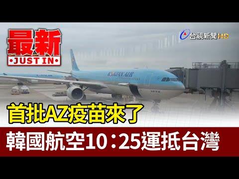 首批AZ疫苗來了  韓國航空10:25運抵台灣【最新快訊】