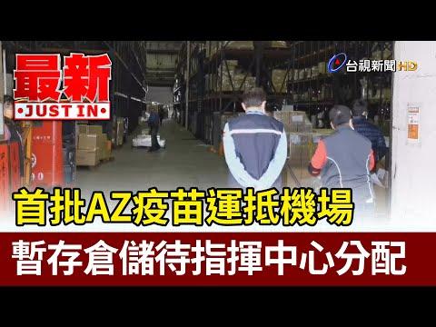 首批AZ疫苗運抵機場 暫存倉儲待指揮中心分配【最新快訊】