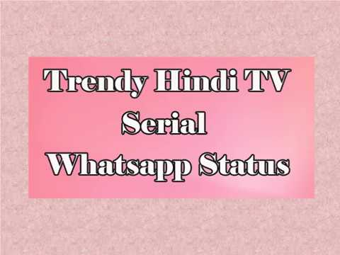 All Trendy Whatsapp Status Video of Current Hindi TV Serial on Status Video 2018 Application