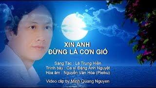 XIN ANH ĐỪNG LÀ CƠN GIÓ - Sáng Tác : Lê Trung Hiền - Trình bày : Ca sĩ Đặng Ánh Nguyệt
