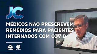 Médicos não prescrevem remédios para pacientes internados com Covid