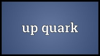 Up quark Meaning
