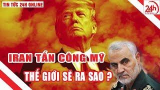 Iran tấn công Mỹ - Căng thẳng tột độ toàn cảnh thế giới sẽ ra sao | Tin nóng 24h | Breaking News