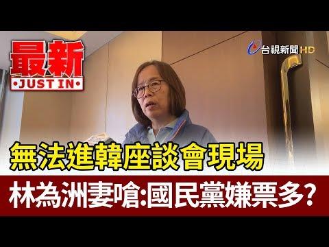 進座談會現場遭拒  林為洲妻嗆:國民黨嫌票太多嗎【最新快訊】