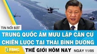 Tin thế giới mới nhất 11/5 | Trung Quốc âm mưu lập căn cứ tại trung tâm Thái Bình Dương | FBNC