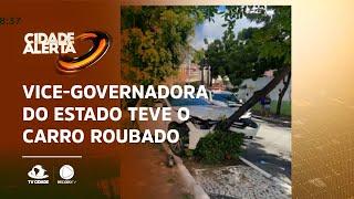 Vice-governadora do Estado teve o carro roubado por bandidos
