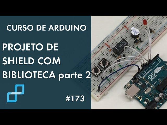 PROJETO DE SHIELD COM BIBLIOTECA (p2) | Curso de Arduino #173