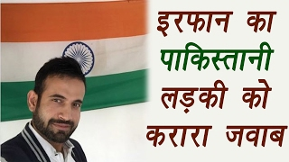 Irfan Pathan gives brilliant reply to Pakistani Girl..